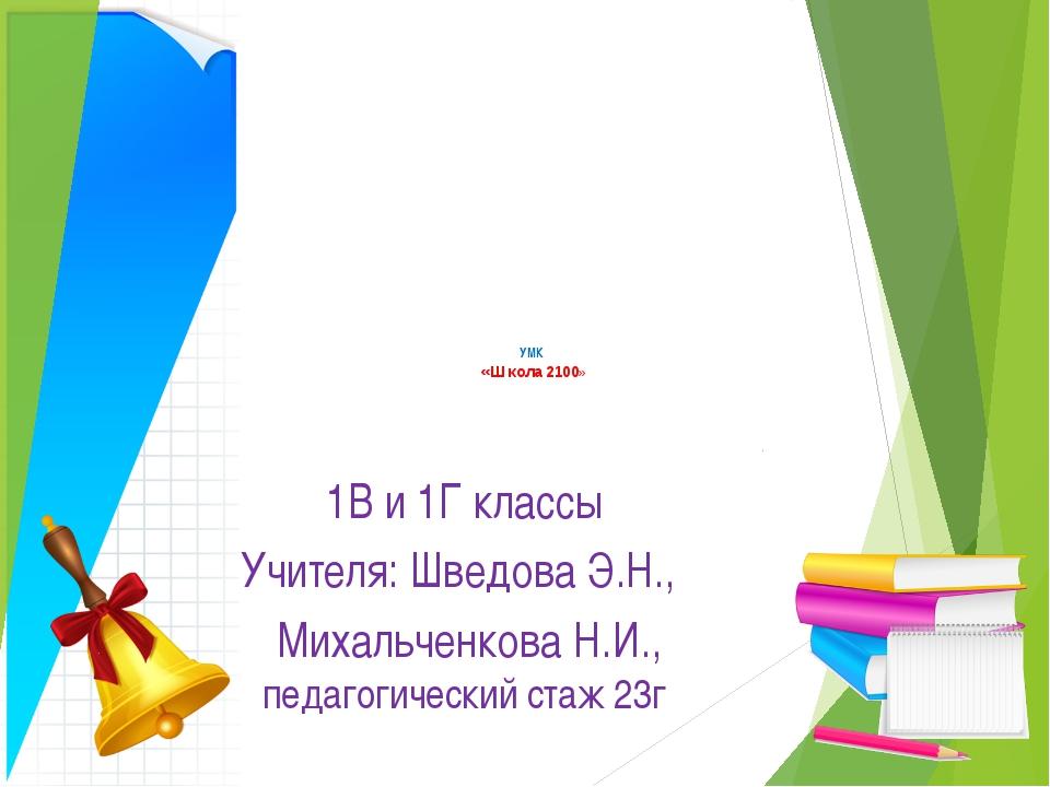 УМК «Школа 2100» 1В и 1Г классы Учителя: Шведова Э.Н., Михальченкова Н.И., п...