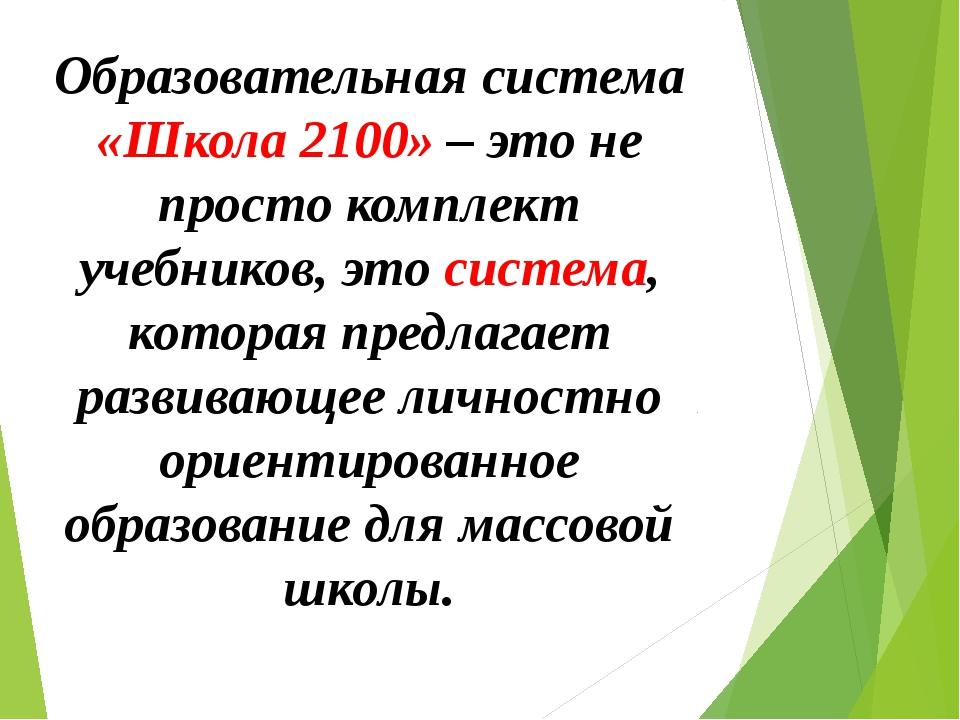 Образовательная система «Школа 2100» – это не просто комплект учебников, это...