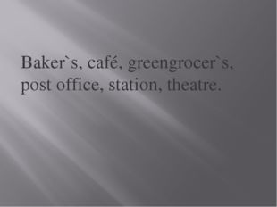 Baker`s, café, greengrocer`s, post office, station, theatre.