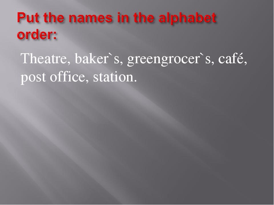 Theatre, baker`s, greengrocer`s, café, post office, station.