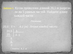 Задача 1. Кусок проволоки длиной 20,5 м разреза- ли на 5 равных частей. Найди
