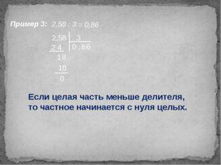 Пример 3: 2,58 : 3 = 0,86 2,58 3 0 , 2 4 8 1 8 18 0 Если целая часть меньше д