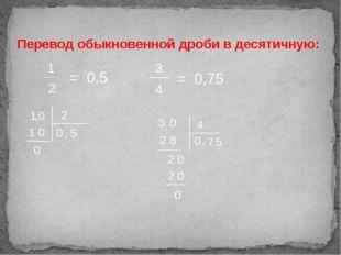Перевод обыкновенной дроби в десятичную: 1 2 = 0,5 1 2 0 , 5 0 1 0 0 3 4 = 0,