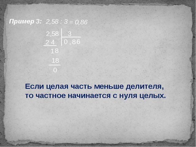 Пример 3: 2,58 : 3 = 0,86 2,58 3 0 , 2 4 8 1 8 18 0 Если целая часть меньше д...