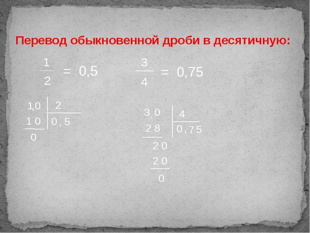 Перевод обыкновенной дроби в десятичную: 1 2 = 0,5 1 2 0 , 5 0 1 0 0 3 4 = 0,...