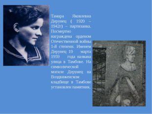 Тамара Яковлевна Дерунец ( 1920 – 1942г) – партизанка. Посмертно награждена о