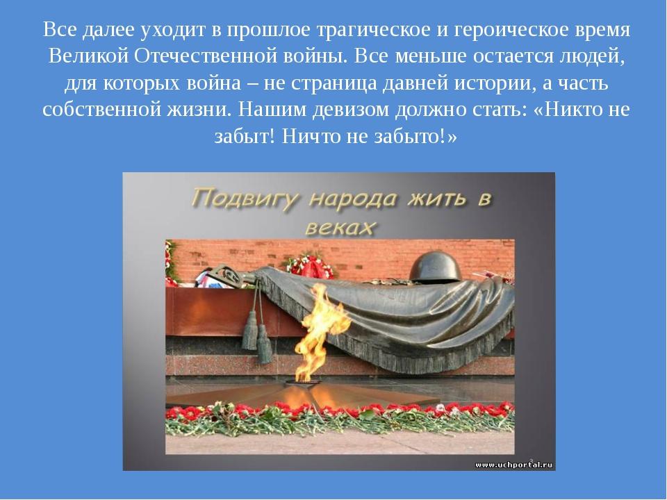 Все далее уходит в прошлое трагическое и героическое время Великой Отечествен...