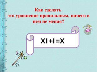 Как сделать это уравнение правильным, ничего в нем не меняя? XI+I=X