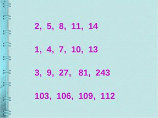 2, 5, 8, 11, 14 1, 4, 7, 10, 13 3, 9, 27, 81, 243 103, 106, 109, 112