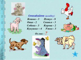 Отгадайте загадку: Кошка - 3 Петух - 8 Овца - 2 Свинья - 3 Собака - 3 Корова