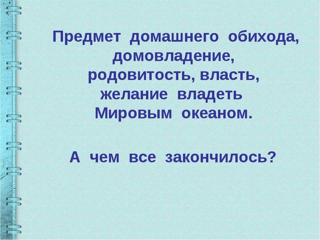 Предмет домашнего обихода, домовладение, родовитость, власть, желание владеть...