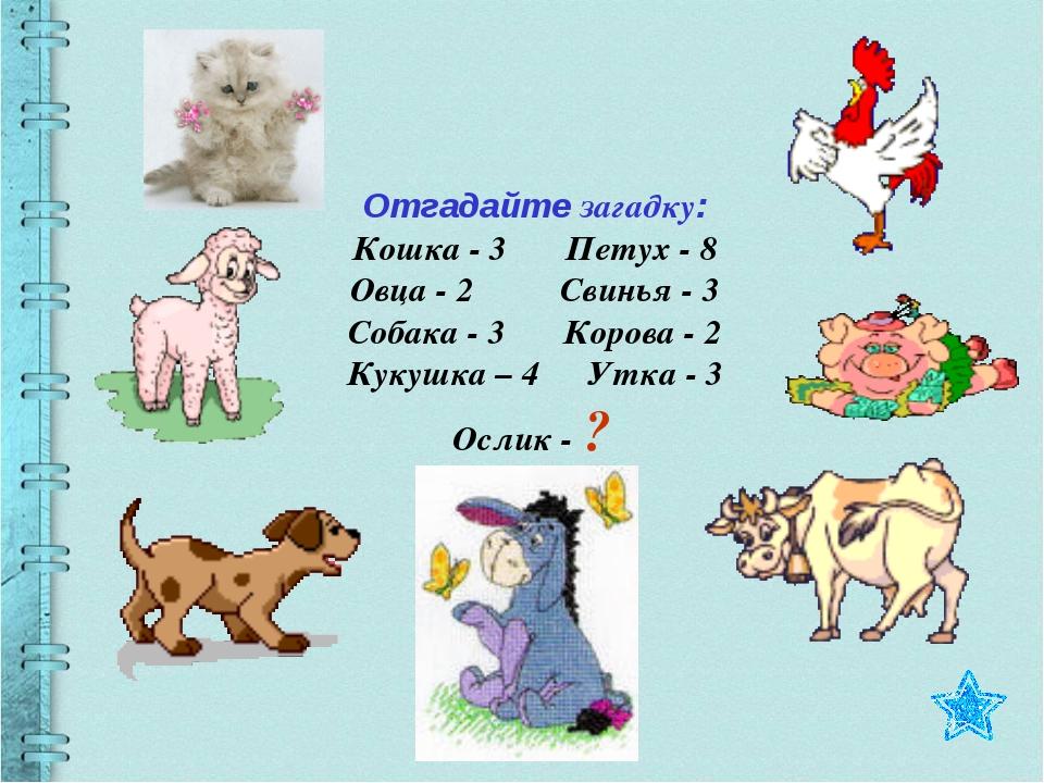 Отгадайте загадку: Кошка - 3 Петух - 8 Овца - 2 Свинья - 3 Собака - 3 Корова...
