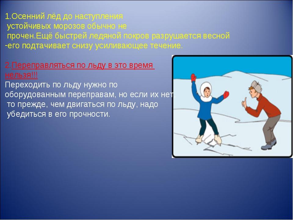 1.Осенний лёд до наступления устойчивых морозов обычно не прочен.Ещё быстрей...