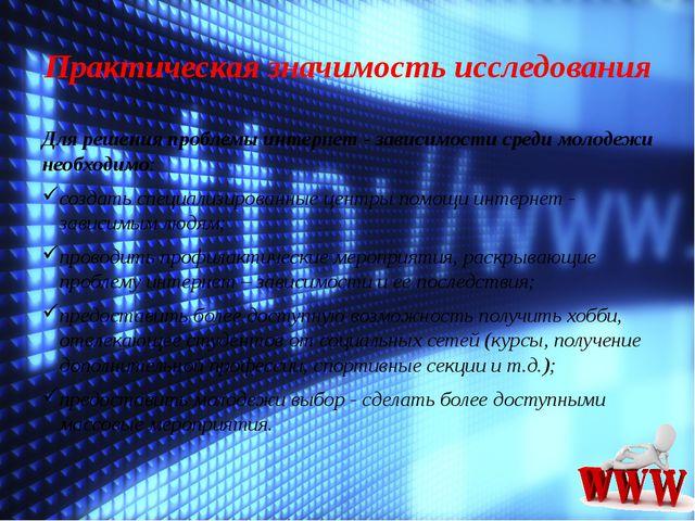 Практическая значимость исследования Для решения проблемы интернет - зависимо...