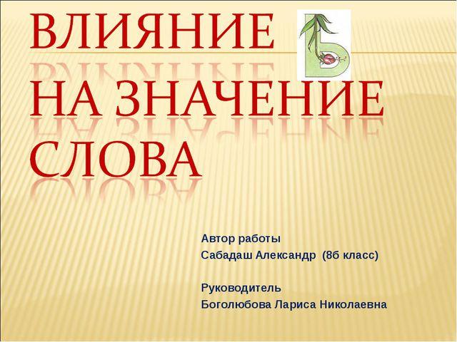 Автор работы Сабадаш Александр (8б класс) Руководитель Боголюбова Лариса Нико...