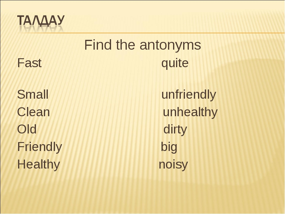 Find the antonyms Fast quite Small unfriendly Clean unhealthy Old dirty Frien...
