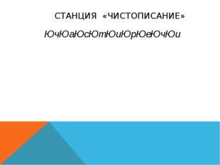 СТАНЦИЯ «ЧИСТОПИСАНИЕ» ЮчЮаЮсЮтЮиЮрЮеЮчЮи
