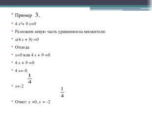Пример 3. 4 x²+ 9 x=0 Разложим левую часть уравнения на множители: x(4 x + 9)