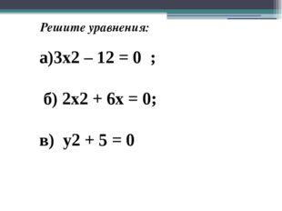 Решите уравнения: а)3х2 – 12 = 0 ; б) 2х2 + 6х = 0; в) у2 + 5 = 0
