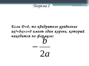 Теорема 2 Если D=0, то квадратное уравнение ax²+bx+c=0 имеет один корень, кот