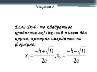 Теорема 3 Если D>0, то квадратное уравнение ax²+bx+c=0 имеет два корня, кото