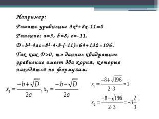 Например: Решить уравнение 3x²+8x-11=0 Решение: a=3, b=8, c=-11. D=b²-4ac=8²-