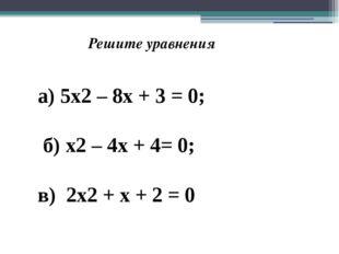 Решите уравнения а) 5х2 – 8х + 3 = 0; б) х2 – 4х + 4= 0; в) 2х2 + х + 2 = 0