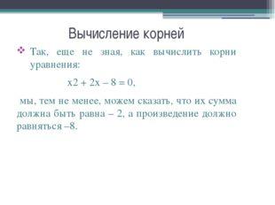 Вычисление корней Так, еще не зная, как вычислить корни уравнения: x2+2x–