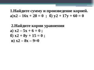 1.Найдите сумму и произведение корней. а)х2 – 16х + 28 = 0 ; б) у2 + 17у + 60