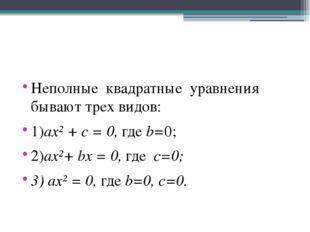 Неполные квадратные уравнения бывают трех видов: 1)ax² + c = 0, где b=0; 2)ax