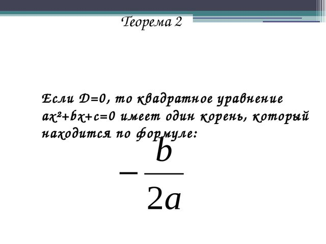 Теорема 2 Если D=0, то квадратное уравнение ax²+bx+c=0 имеет один корень, кот...