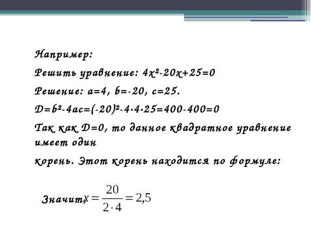 Например: Решить уравнение: 4x²-20x+25=0 Решение: a=4, b=-20, c=25. D=b²-4ac=...