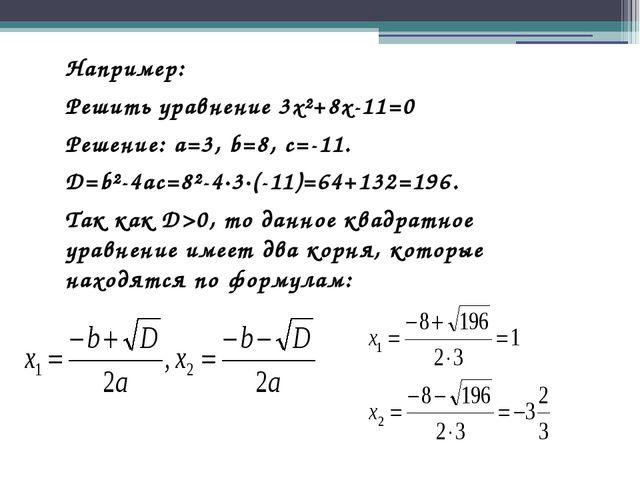 Например: Решить уравнение 3x²+8x-11=0 Решение: a=3, b=8, c=-11. D=b²-4ac=8²-...