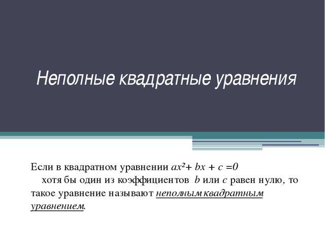 Неполные квадратные уравнения Если в квадратном уравнении ax²+ bx + c =0 хотя...