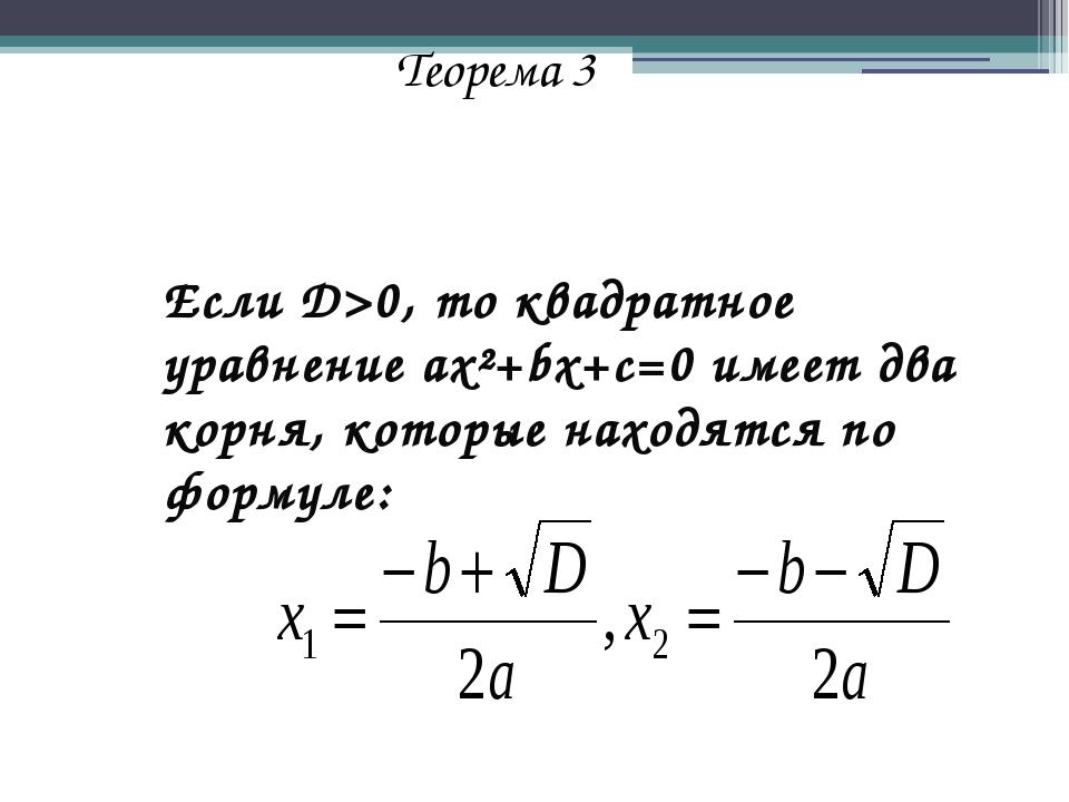 Теорема 3 Если D>0, то квадратное уравнение ax²+bx+c=0 имеет два корня, кото...