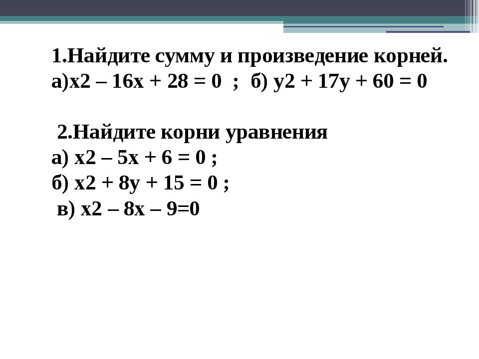 1.Найдите сумму и произведение корней. а)х2 – 16х + 28 = 0 ; б) у2 + 17у + 60...