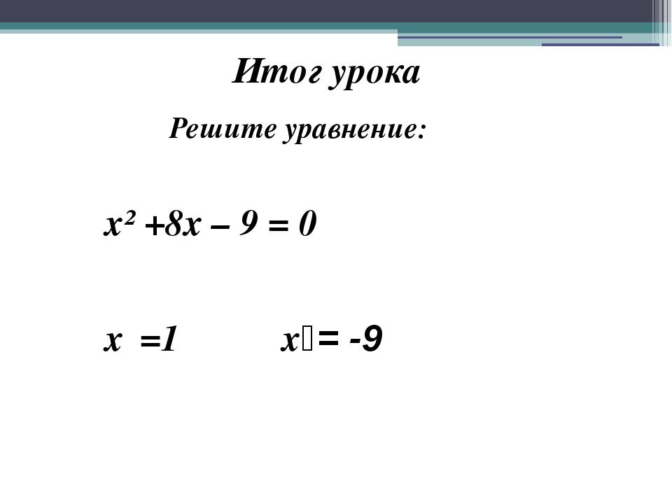 Итог урока Решите уравнение: х² +8х – 9 = 0 х₁=1 х₂= -9