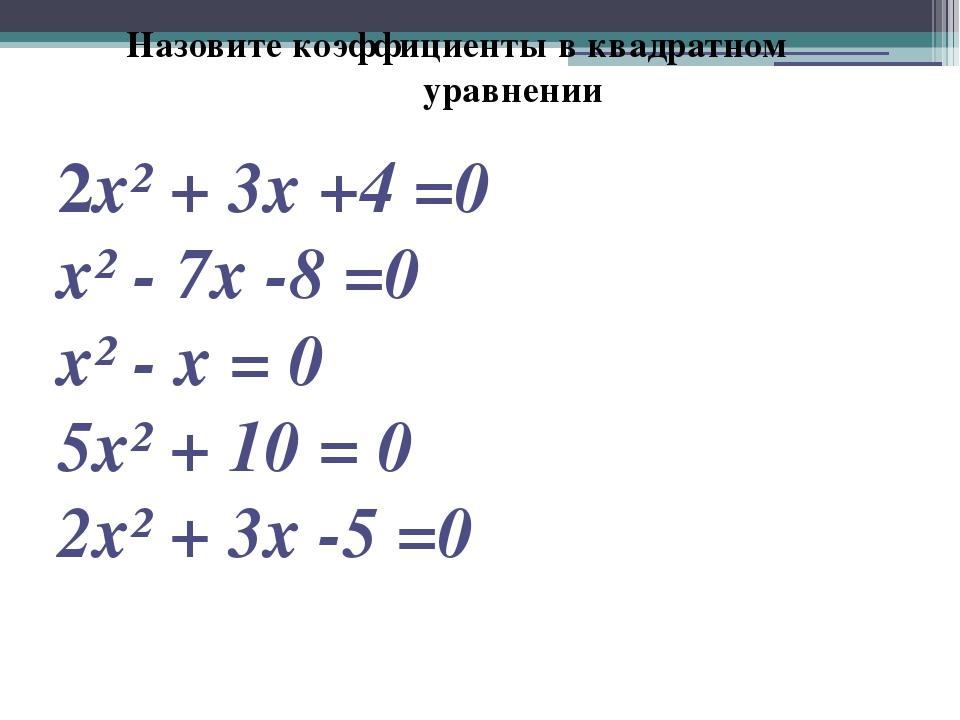 Назовите коэффициенты в квадратном уравнении 2х² + 3х +4 =0 х² - 7х -8 =0 х²...