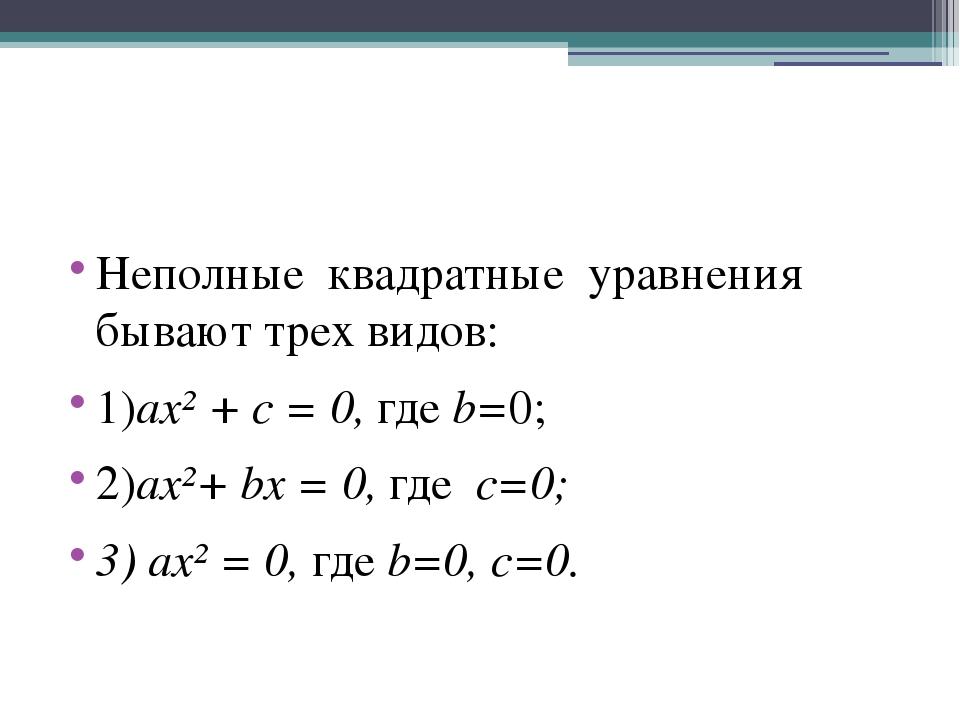 Неполные квадратные уравнения бывают трех видов: 1)ax² + c = 0, где b=0; 2)ax...