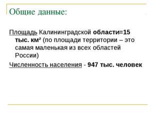 Общие данные: Площадь Калининградской области=15 тыс. км² (по площади террито