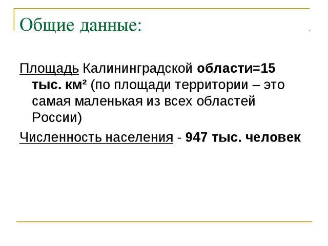 Общие данные: Площадь Калининградской области=15 тыс. км² (по площади террито...