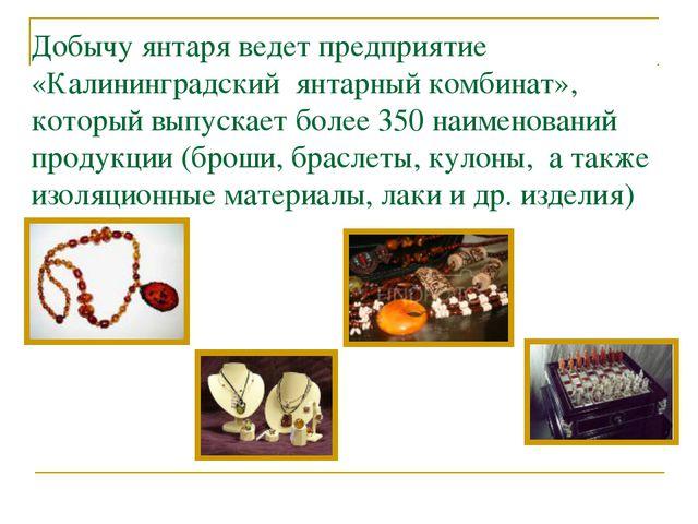 Добычу янтаря ведет предприятие «Калининградский янтарный комбинат», который...