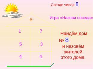 Состав числа 8 Игра «Назови соседа» Найдём дом № 8 и назовём жителей этого до