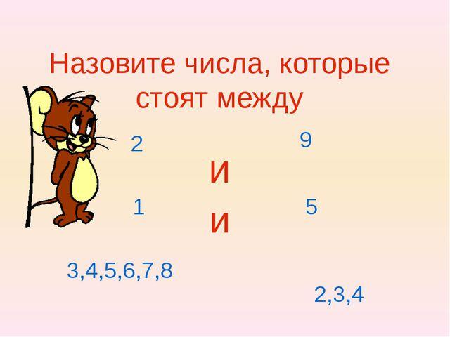 Назовите числа, которые стоят между и 2 9 1 5 3,4,5,6,7,8 2,3,4 и