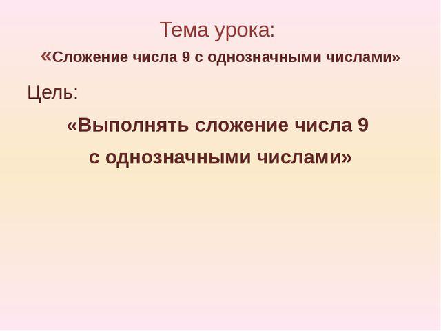 Тема урока: «Сложение числа 9 с однозначными числами» Цель: «Выполнять сложен...