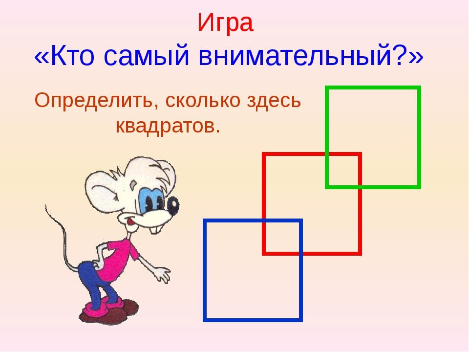 Игра «Кто самый внимательный?» Определить, сколько здесь квадратов.