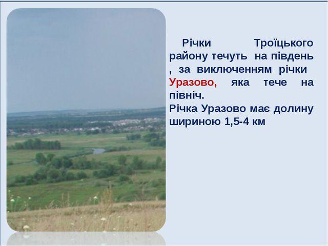 Річки Троїцького району течуть на південь , за виключенням річки Уразово, яка...