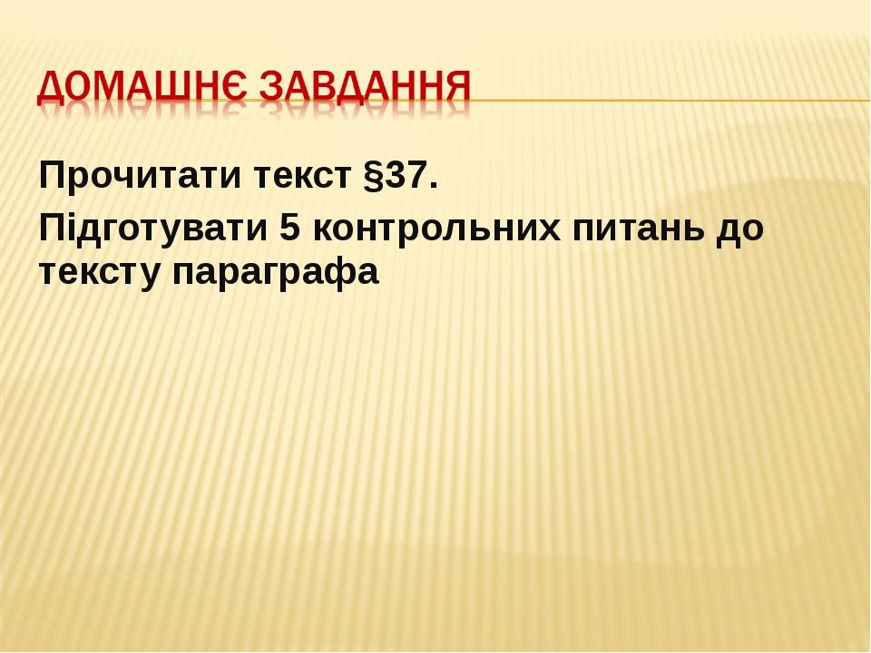Прочитати текст §37. Підготувати 5 контрольних питань до тексту параграфа