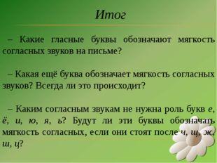 Итог – Какие гласные буквы обозначают мягкость согласных звуков на письме? –