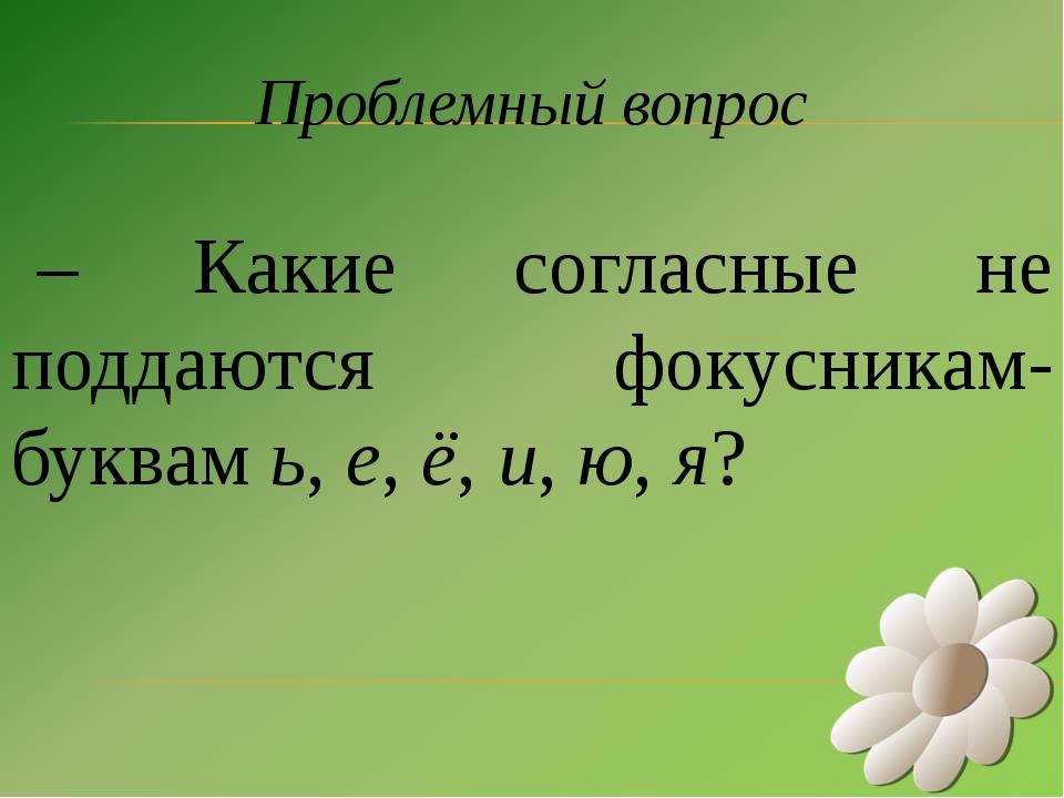 Проблемный вопрос – Какие согласные не поддаются фокусникам-буквам ь, е, ё, и...